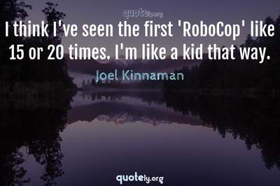 Photo Quote of I think I've seen the first 'RoboCop' like 15 or 20 times. I'm like a kid that way.