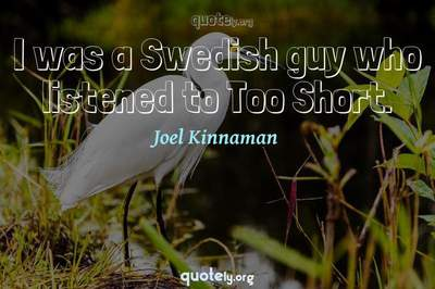 Photo Quote of I was a Swedish guy who listened to Too Short.