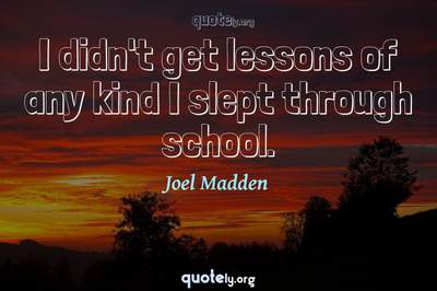 Photo Quote of I didn't get lessons of any kind I slept through school.