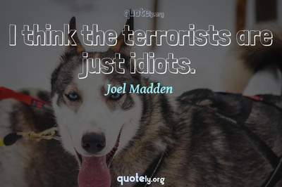 Photo Quote of I think the terrorists are just idiots.
