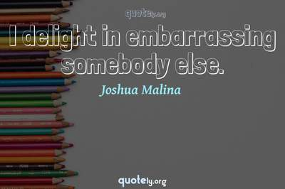 Photo Quote of I delight in embarrassing somebody else.