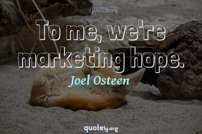 Photo Quote of To me, we're marketing hope.