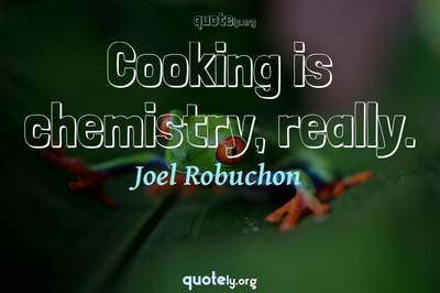 Photo Quote of Cooking is chemistry, really.