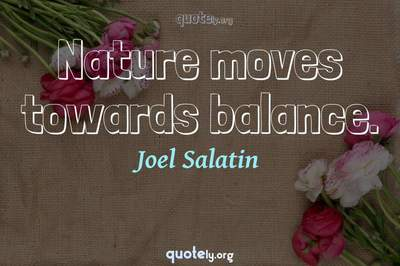 Photo Quote of Nature moves towards balance.