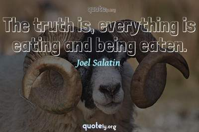 Photo Quote of The truth is, everything is eating and being eaten.