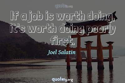 Photo Quote of If a job is worth doing, it's worth doing poorly first.