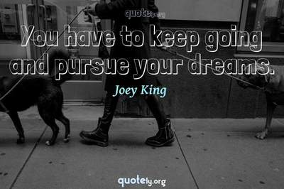Photo Quote of You have to keep going and pursue your dreams.