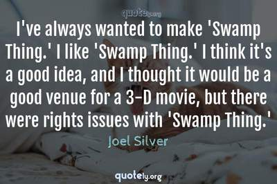 Photo Quote of I've always wanted to make 'Swamp Thing.' I like 'Swamp Thing.' I think it's a good idea, and I thought it would be a good venue for a 3-D movie, but there were rights issues with 'Swamp Thing.'