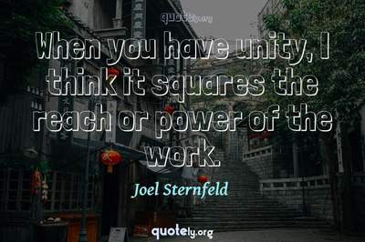 Photo Quote of When you have unity, I think it squares the reach or power of the work.