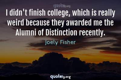 Photo Quote of I didn't finish college, which is really weird because they awarded me the Alumni of Distinction recently.