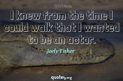 Photo Quote of I knew from the time I could walk that I wanted to be an actor.
