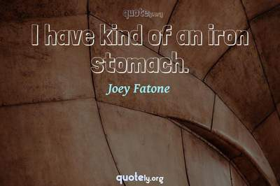 Photo Quote of I have kind of an iron stomach.