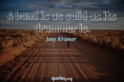 Photo Quote of A band is as solid as its drummer is.