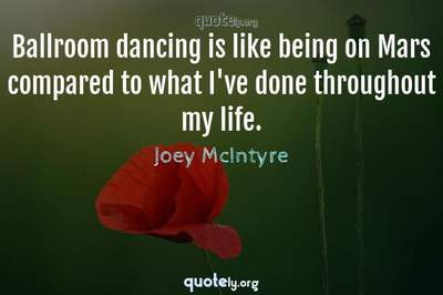 Photo Quote of Ballroom dancing is like being on Mars compared to what I've done throughout my life.