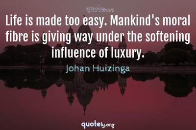 Photo Quote of Life is made too easy. Mankind's moral fibre is giving way under the softening influence of luxury.