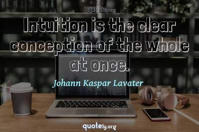 Photo Quote of Intuition is the clear conception of the whole at once.
