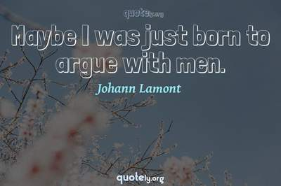 Photo Quote of Maybe I was just born to argue with men.