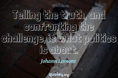 Photo Quote of Telling the truth, and confronting the challenge, is what politics is about.