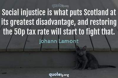 Photo Quote of Social injustice is what puts Scotland at its greatest disadvantage, and restoring the 50p tax rate will start to fight that.