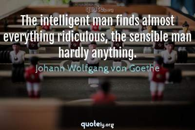 Photo Quote of The intelligent man finds almost everything ridiculous, the sensible man hardly anything.