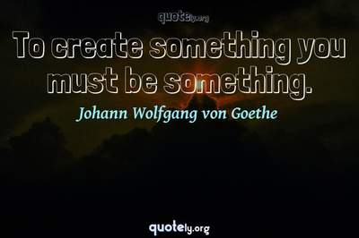 Photo Quote of To create something you must be something.