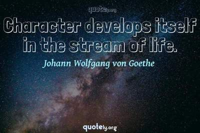 Photo Quote of Character develops itself in the stream of life.