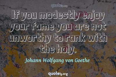 Photo Quote of If you modestly enjoy your fame you are not unworthy to rank with the holy.