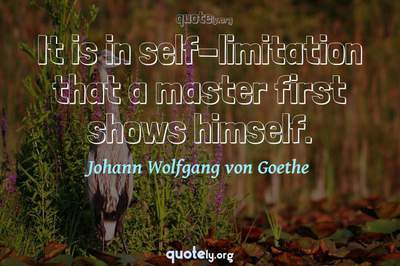 Photo Quote of It is in self-limitation that a master first shows himself.