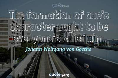 Photo Quote of The formation of one's character ought to be everyone's chief aim.