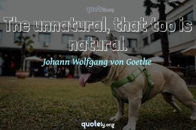 Photo Quote of The unnatural, that too is natural.