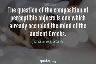 Photo Quote of The question of the composition of perceptible objects is one which already occupied the mind of the ancient Greeks.