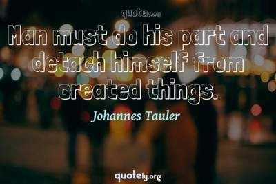 Photo Quote of Man must do his part and detach himself from created things.