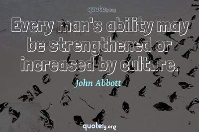 Photo Quote of Every man's ability may be strengthened or increased by culture.