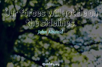 Photo Quote of Our forces will not be on the sidelines.