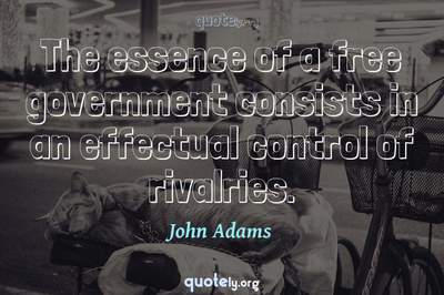 Photo Quote of The essence of a free government consists in an effectual control of rivalries.