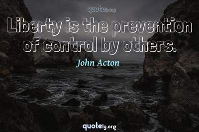 Photo Quote of Liberty is the prevention of control by others.