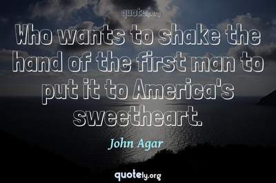 Photo Quote of Who wants to shake the hand of the first man to put it to America's sweetheart.