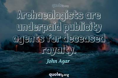 Photo Quote of Archaeologists are underpaid publicity agents for deceased royalty.