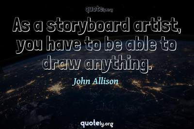Photo Quote of As a storyboard artist, you have to be able to draw anything.