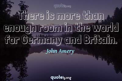 Photo Quote of There is more than enough room in the world for Germany and Britain.