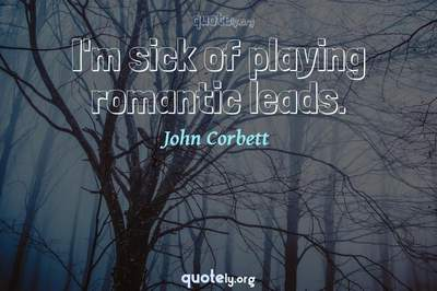 Photo Quote of I'm sick of playing romantic leads.