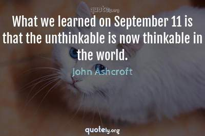 Photo Quote of What we learned on September 11 is that the unthinkable is now thinkable in the world.