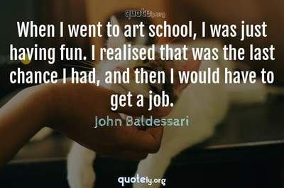 Photo Quote of When I went to art school, I was just having fun. I realised that was the last chance I had, and then I would have to get a job.