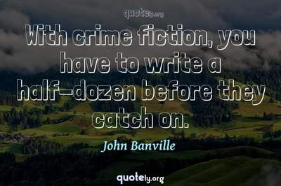 Photo Quote of With crime fiction, you have to write a half-dozen before they catch on.