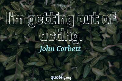 Photo Quote of I'm getting out of acting.
