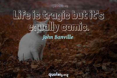 Photo Quote of Life is tragic but it's equally comic.