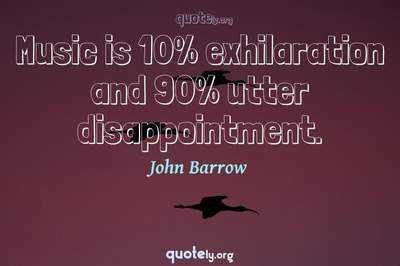 Photo Quote of Music is 10% exhilaration and 90% utter disappointment.