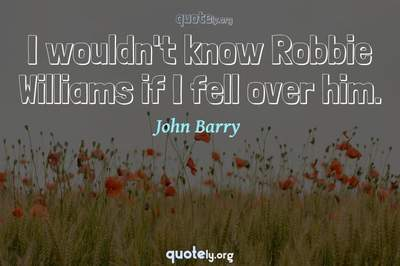 Photo Quote of I wouldn't know Robbie Williams if I fell over him.
