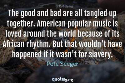 Photo Quote of The good and bad are all tangled up together. American popular music is loved around the world because of its African rhythm. But that wouldn't have happened if it wasn't for slavery.