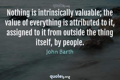 Photo Quote of Nothing is intrinsically valuable; the value of everything is attributed to it, assigned to it from outside the thing itself, by people.